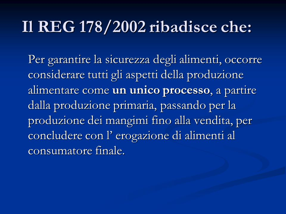Il REG 178/2002 ribadisce che: Il REG 178/2002 ribadisce che: Per garantire la sicurezza degli alimenti, occorre considerare tutti gli aspetti della produzione alimentare come un unico processo, a partire dalla produzione primaria, passando per la produzione dei mangimi fino alla vendita, per concludere con l' erogazione di alimenti al consumatore finale.