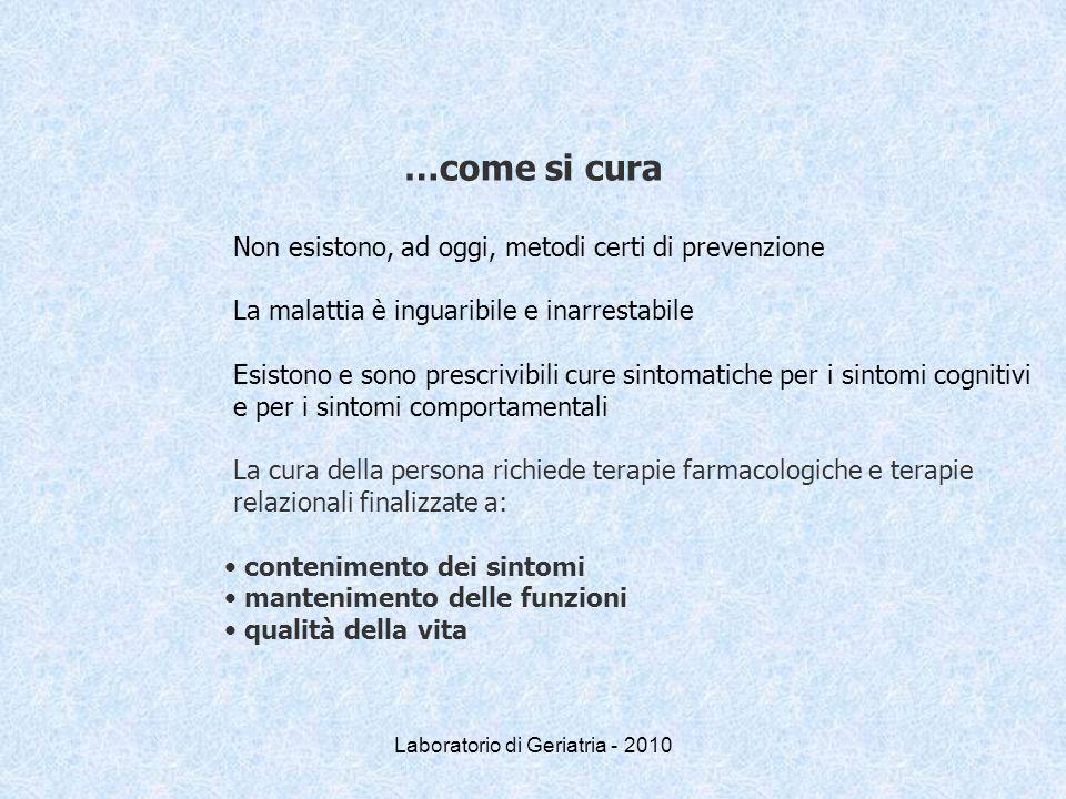 Laboratorio di Geriatria - 2010 …come si cura Non esistono, ad oggi, metodi certi di prevenzione La malattia è inguaribile e inarrestabile Esistono e