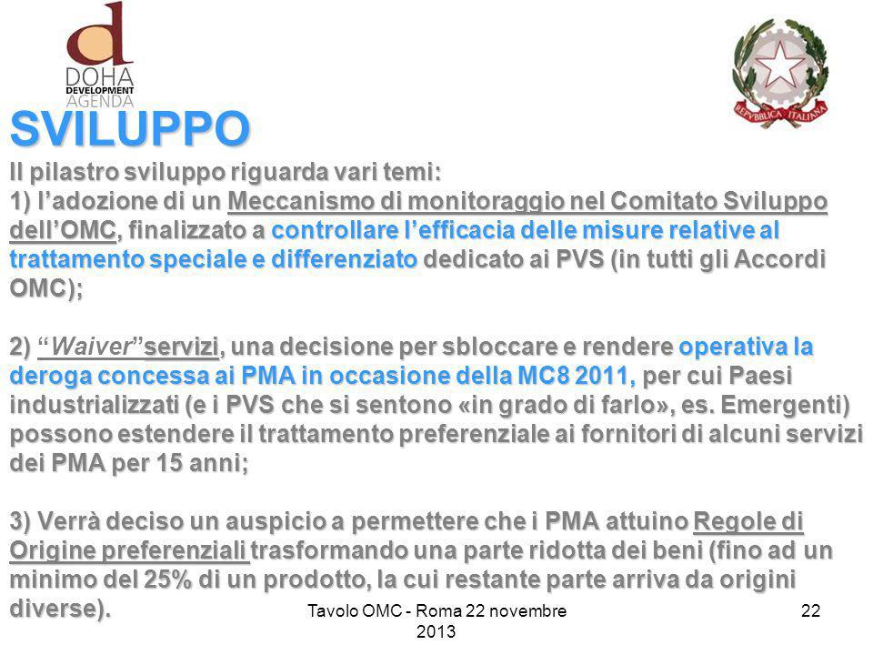 SVILUPPO Il pilastro sviluppo riguarda vari temi: 1) l'adozione di un Meccanismo di monitoraggio nel Comitato Sviluppo dell'OMC, finalizzato a controllare l'efficacia delle misure relative al trattamento speciale e differenziato dedicato ai PVS (in tutti gli Accordi OMC); 2) servizi, una decisione per sbloccare e rendere operativa la deroga concessa ai PMA in occasione della MC8 2011, per cui Paesi industrializzati (e i PVS che si sentono «in grado di farlo», es.