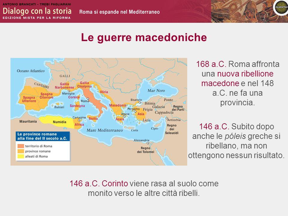 Le guerre macedoniche 146 a.C. Subito dopo anche le póleis greche si ribellano, ma non ottengono nessun risultato. 168 a.C. Roma affronta una nuova ri