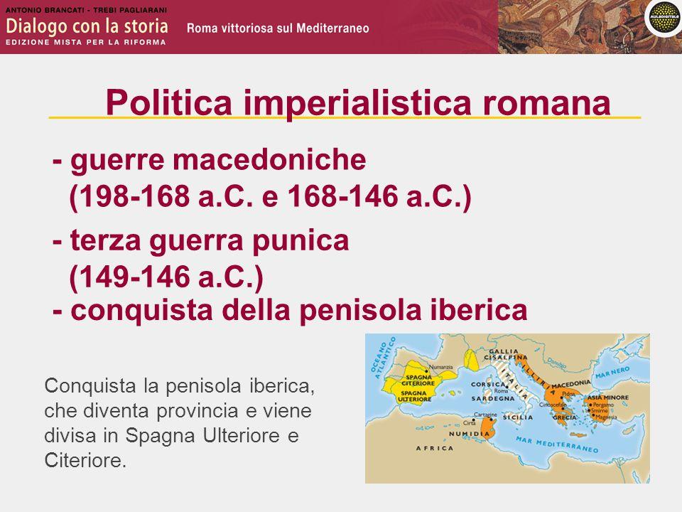 Conquista la penisola iberica, che diventa provincia e viene divisa in Spagna Ulteriore e Citeriore. - guerre macedoniche (198-168 a.C. e 168-146 a.C.