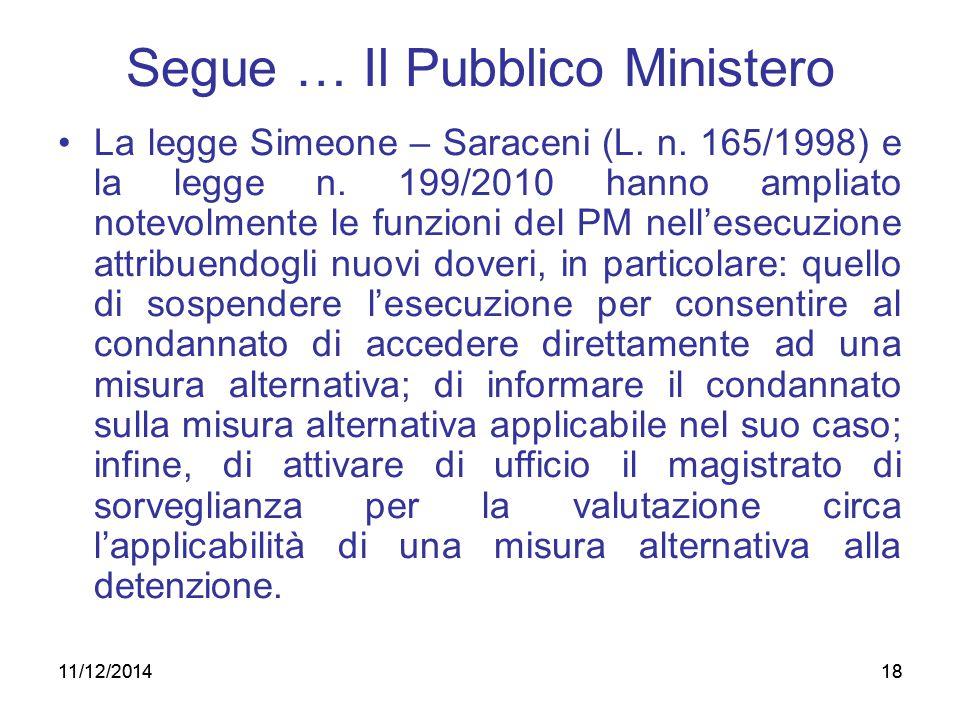 18 Segue … Il Pubblico Ministero La legge Simeone – Saraceni (L. n. 165/1998) e la legge n. 199/2010 hanno ampliato notevolmente le funzioni del PM ne