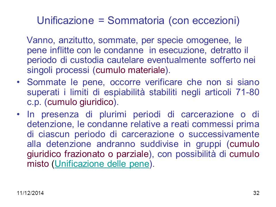 11/12/201432 Unificazione = Sommatoria (con eccezioni) Vanno, anzitutto, sommate, per specie omogenee, le pene inflitte con le condanne in esecuzione,