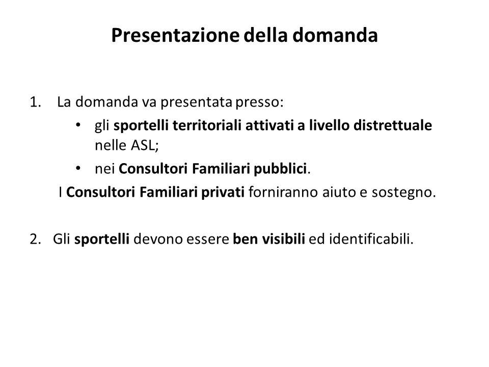 Presentazione della domanda 1.La domanda va presentata presso: gli sportelli territoriali attivati a livello distrettuale nelle ASL; nei Consultori Familiari pubblici.