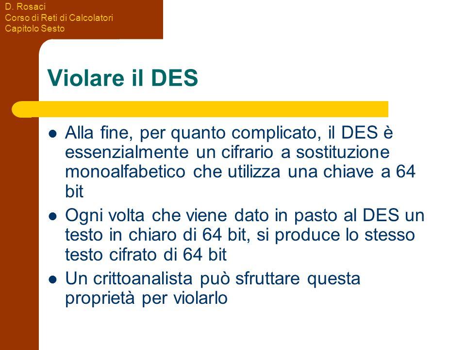 D. Rosaci Corso di Reti di Calcolatori Capitolo Sesto Violare il DES Alla fine, per quanto complicato, il DES è essenzialmente un cifrario a sostituzi