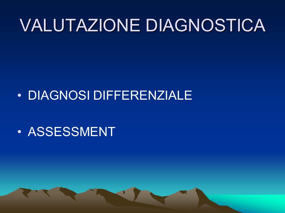 VALUTAZIONE DIAGNOSTICA DIAGNOSI DIFFERENZIALE ASSESSMENT