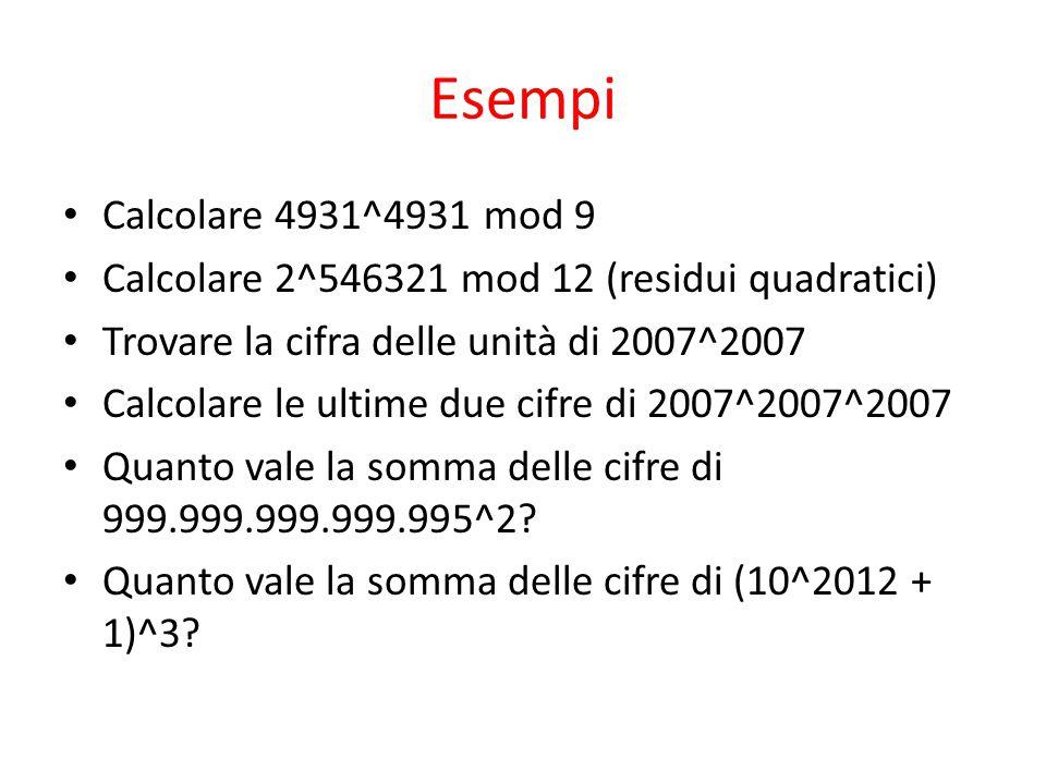 Esempi Calcolare 4931^4931 mod 9 Calcolare 2^546321 mod 12 (residui quadratici) Trovare la cifra delle unità di 2007^2007 Calcolare le ultime due cifre di 2007^2007^2007 Quanto vale la somma delle cifre di 999.999.999.999.995^2.