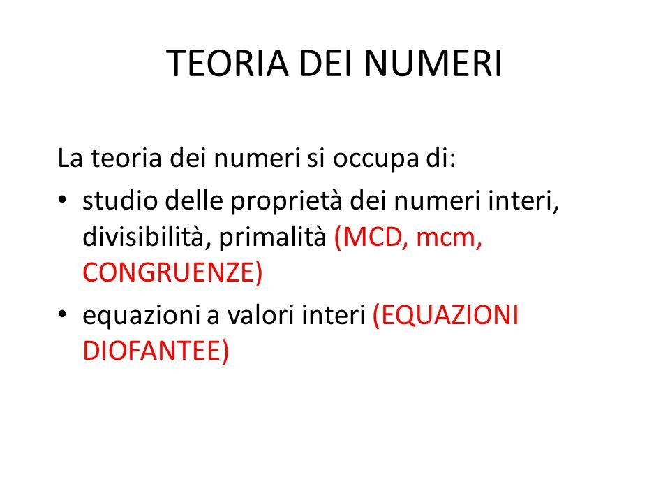 TEORIA DEI NUMERI La teoria dei numeri si occupa di: studio delle proprietà dei numeri interi, divisibilità, primalità (MCD, mcm, CONGRUENZE) equazioni a valori interi (EQUAZIONI DIOFANTEE)
