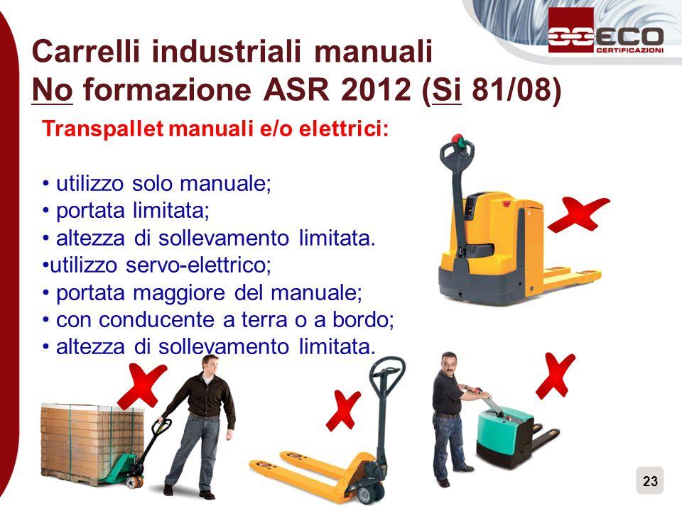 23 Carrelli industriali manuali No formazione ASR 2012 (Si 81/08) Transpallet manuali e/o elettrici: utilizzo solo manuale; portata limitata; altezza