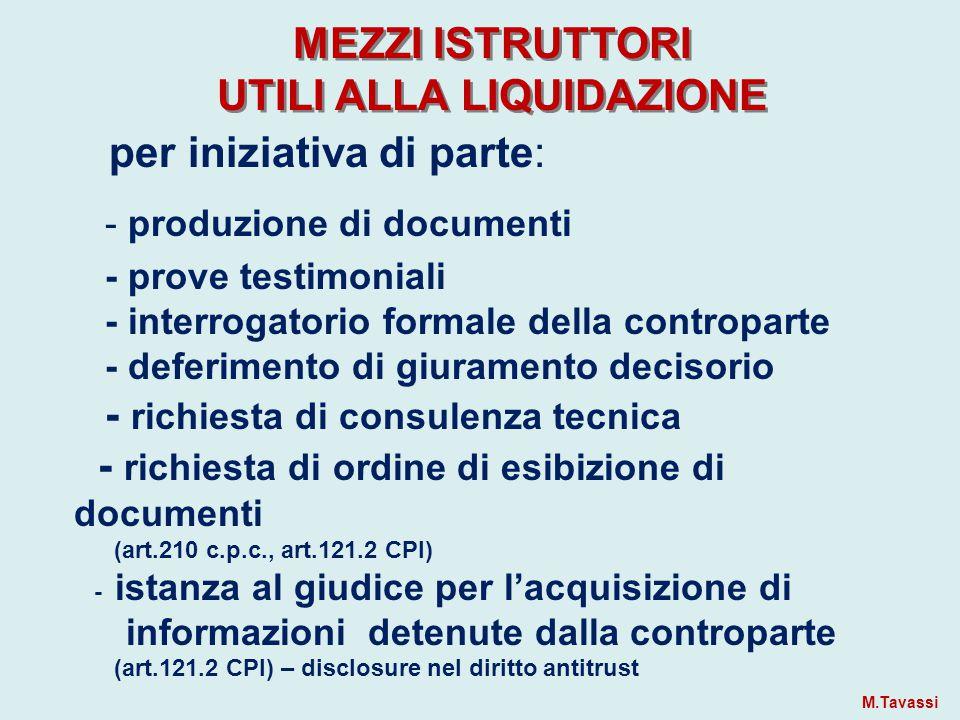 MEZZI ISTRUTTORI UTILI ALLA LIQUIDAZIONE per iniziativa di parte: - produzione di documenti - prove testimoniali - interrogatorio formale della controparte - deferimento di giuramento decisorio - richiesta di consulenza tecnica - richiesta di ordine di esibizione di documenti (art.210 c.p.c., art.121.2 CPI) - istanza al giudice per l'acquisizione di informazioni detenute dalla controparte (art.121.2 CPI) – disclosure nel diritto antitrust M.Tavassi