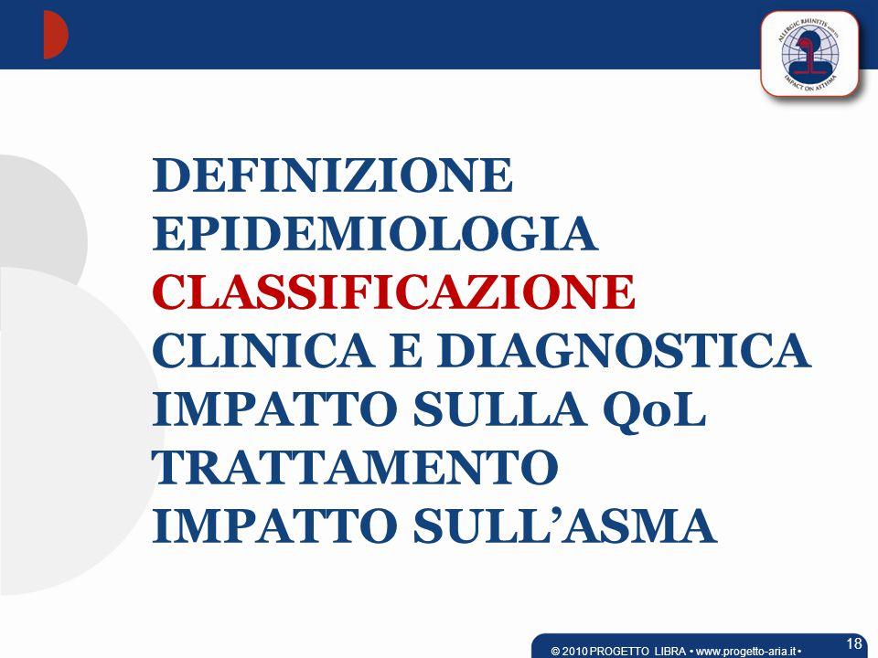 DEFINIZIONE EPIDEMIOLOGIA CLASSIFICAZIONE CLINICA E DIAGNOSTICA IMPATTO SULLA QoL TRATTAMENTO IMPATTO SULL'ASMA 18 © 2010 PROGETTO LIBRA www.progetto-aria.it