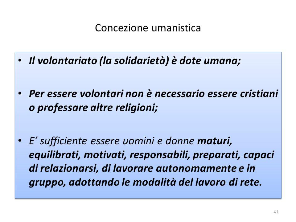 Concezione umanistica Il volontariato (la solidarietà) è dote umana; Per essere volontari non è necessario essere cristiani o professare altre religio