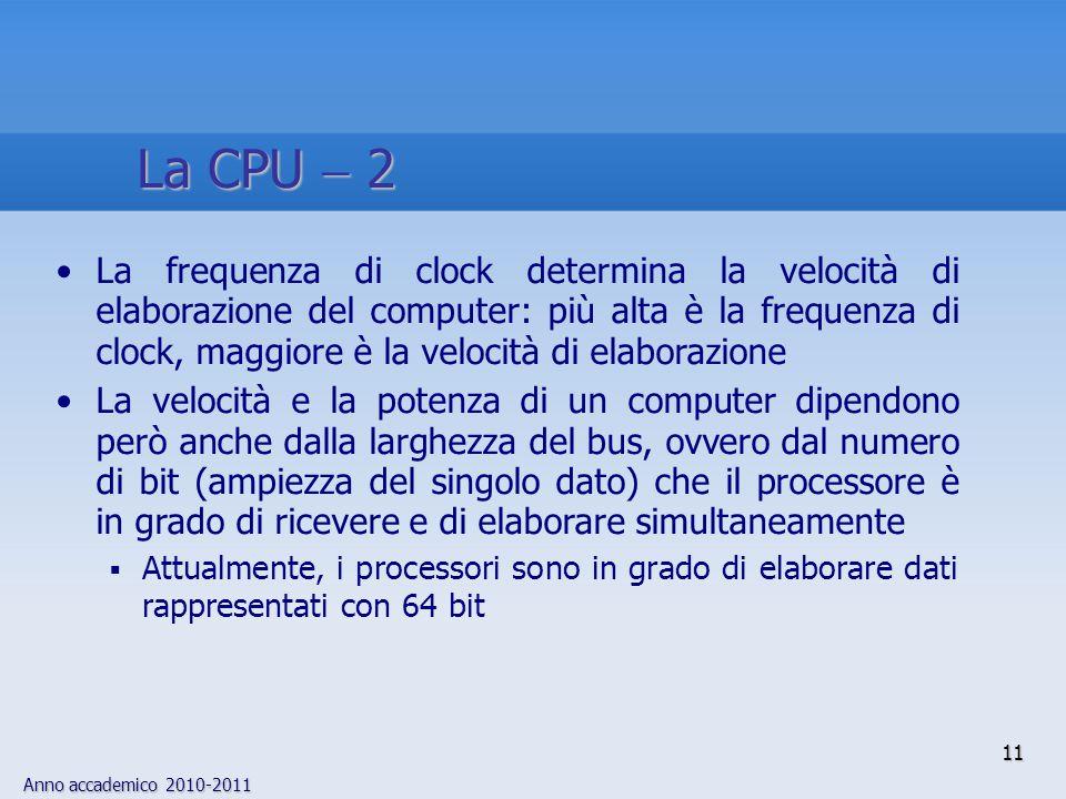 Anno accademico 2010-2011 11 La frequenza di clock determina la velocità di elaborazione del computer: più alta è la frequenza di clock, maggiore è la