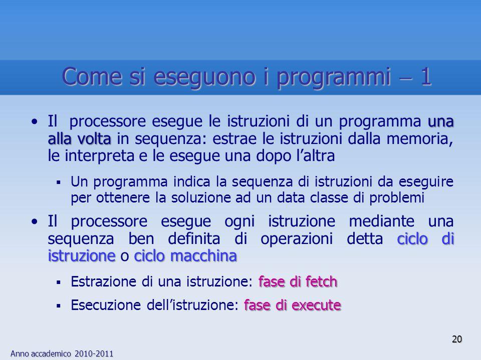 Anno accademico 2010-2011 20 una alla voltaIl processore esegue le istruzioni di un programma una alla volta in sequenza: estrae le istruzioni dalla m