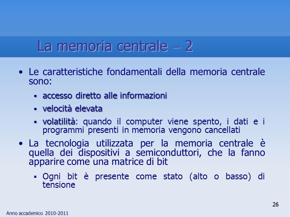 Anno accademico 2010-2011 26 Le caratteristiche fondamentali della memoria centrale sono:  accesso diretto alle informazioni  velocità elevata  vol