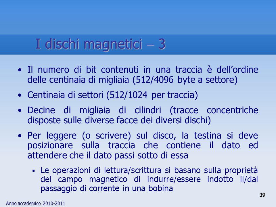 Anno accademico 2010-2011 39 Il numero di bit contenuti in una traccia è dell'ordine delle centinaia di migliaia (512/4096 byte a settore) Centinaia d