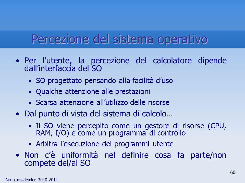 Anno accademico 2010-2011 60 Per l'utente, la percezione del calcolatore dipende dall'interfaccia del SO  SO progettato pensando alla facilità d'uso