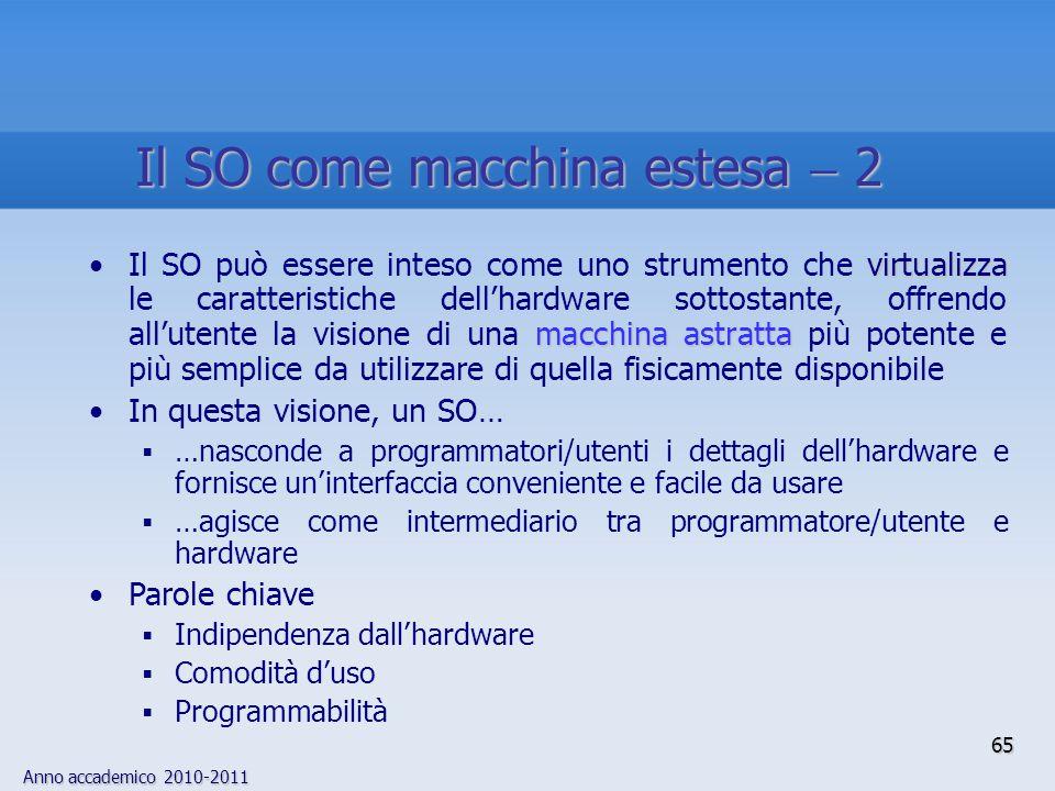Anno accademico 2010-2011 65 virtualizza macchina astrattaIl SO può essere inteso come uno strumento che virtualizza le caratteristiche dell'hardware
