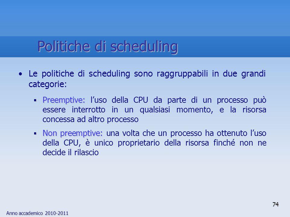 Anno accademico 2010-2011 74 Le politiche di scheduling sono raggruppabili in due grandi categorie:  Preemptive:  Preemptive: l'uso della CPU da par