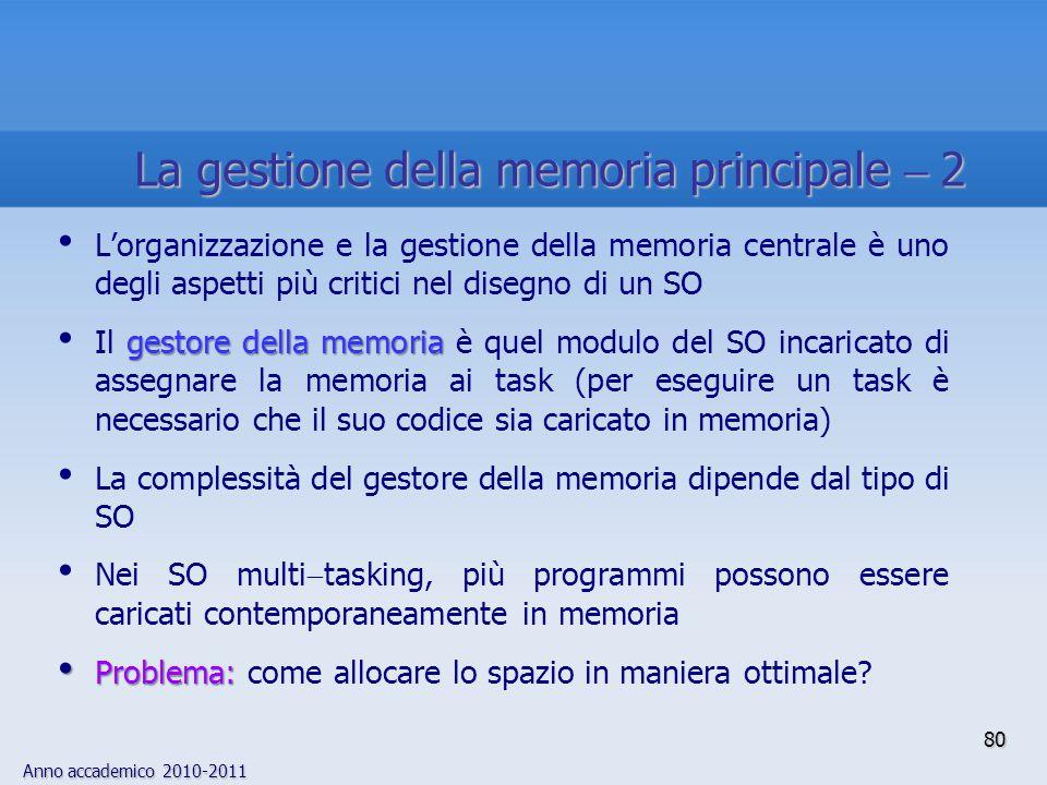 Anno accademico 2010-2011 80 L'organizzazione e la gestione della memoria centrale è uno degli aspetti più critici nel disegno di un SO gestore della
