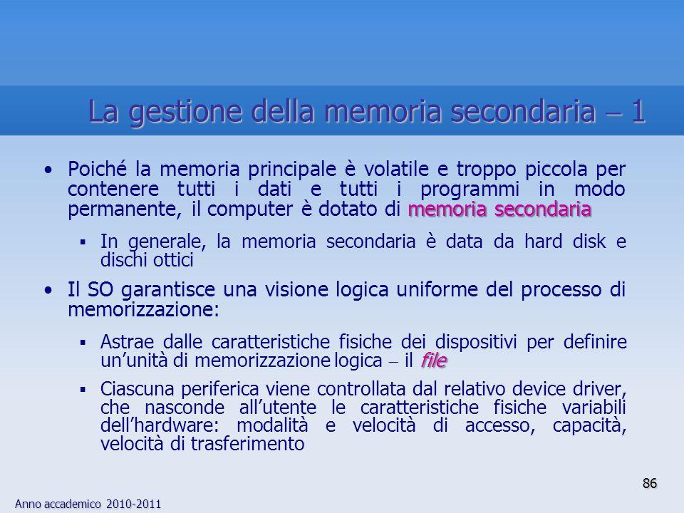 Anno accademico 2010-2011 86 memoria secondariaPoiché la memoria principale è volatile e troppo piccola per contenere tutti i dati e tutti i programmi