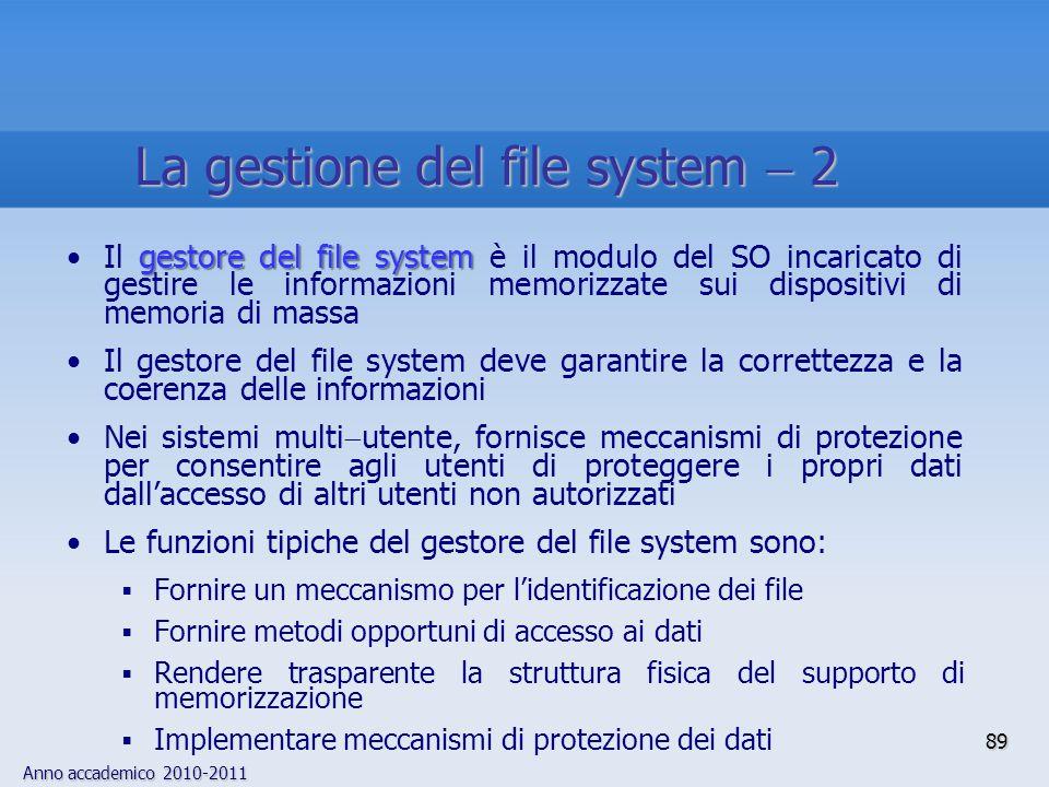 Anno accademico 2010-2011 89 gestore del file systemIl gestore del file system è il modulo del SO incaricato di gestire le informazioni memorizzate su
