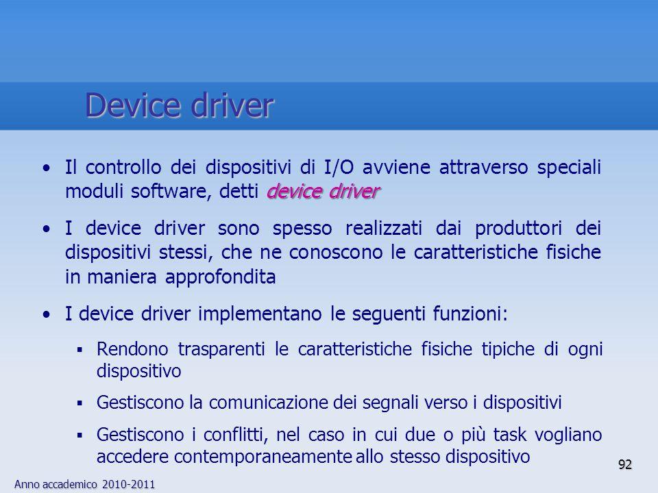 Anno accademico 2010-2011 92 device driverIl controllo dei dispositivi di I/O avviene attraverso speciali moduli software, detti device driver I devic