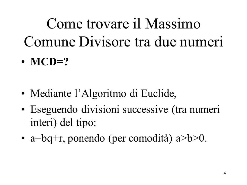 5 Algoritmo di Euclide a=bq+r Chiamando a=r -1, b=r 0, r=r 1 e q=q 1, si ha: Al primo passo: r -1 =r 0 q 1 +r 1 ; Al secondo passo: r 0 =r 1 q 2 +r 2 ; Al terzo passo: r 1 =r 2 q 3 +r 3 ; Al penultimo passo: r n-2 =r n-1 q n +r n ; All'ultimo passo: r n-1 =r n q n+1, Perché r n+1 =0, allora MCD(a;b)=r n.