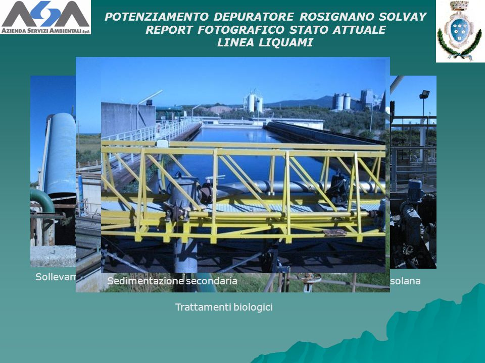 Sollevamento iniziale POTENZIAMENTO DEPURATORE ROSIGNANO SOLVAY REPORT FOTOGRAFICO STATO ATTUALE LINEA LIQUAMI Grigliatura grossolana Trattamenti biologici Sedimentazione secondaria