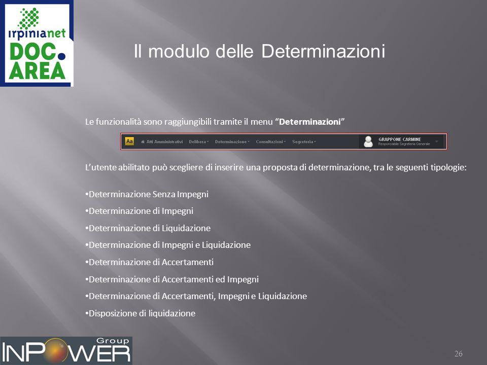 26 Il modulo delle Determinazioni Le funzionalità sono raggiungibili tramite il menu Determinazioni L'utente abilitato può scegliere di inserire una proposta di determinazione, tra le seguenti tipologie: Determinazione Senza Impegni Determinazione di Impegni Determinazione di Liquidazione Determinazione di Impegni e Liquidazione Determinazione di Accertamenti Determinazione di Accertamenti ed Impegni Determinazione di Accertamenti, Impegni e Liquidazione Disposizione di liquidazione