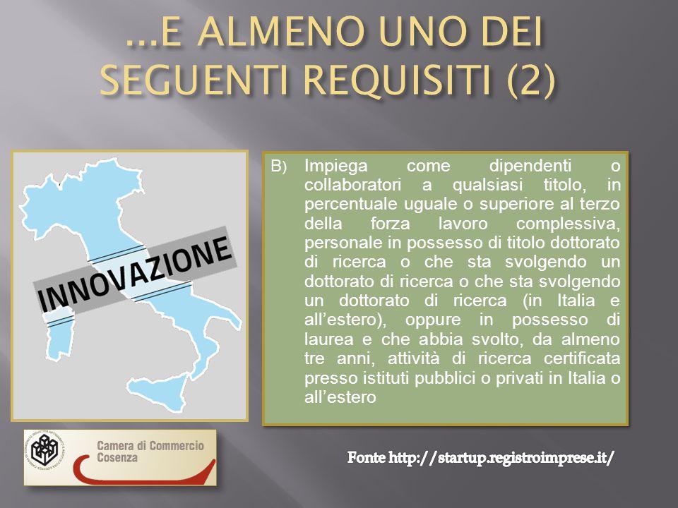 ...E ALMENO UNO DEI SEGUENTI REQUISITI (2)...E ALMENO UNO DEI SEGUENTI REQUISITI (2) B ) Impiega come dipendenti o collaboratori a qualsiasi titolo, in percentuale uguale o superiore al terzo della forza lavoro complessiva, personale in possesso di titolo dottorato di ricerca o che sta svolgendo un dottorato di ricerca o che sta svolgendo un dottorato di ricerca (in Italia e all'estero), oppure in possesso di laurea e che abbia svolto, da almeno tre anni, attività di ricerca certificata presso istituti pubblici o privati in Italia o all'estero