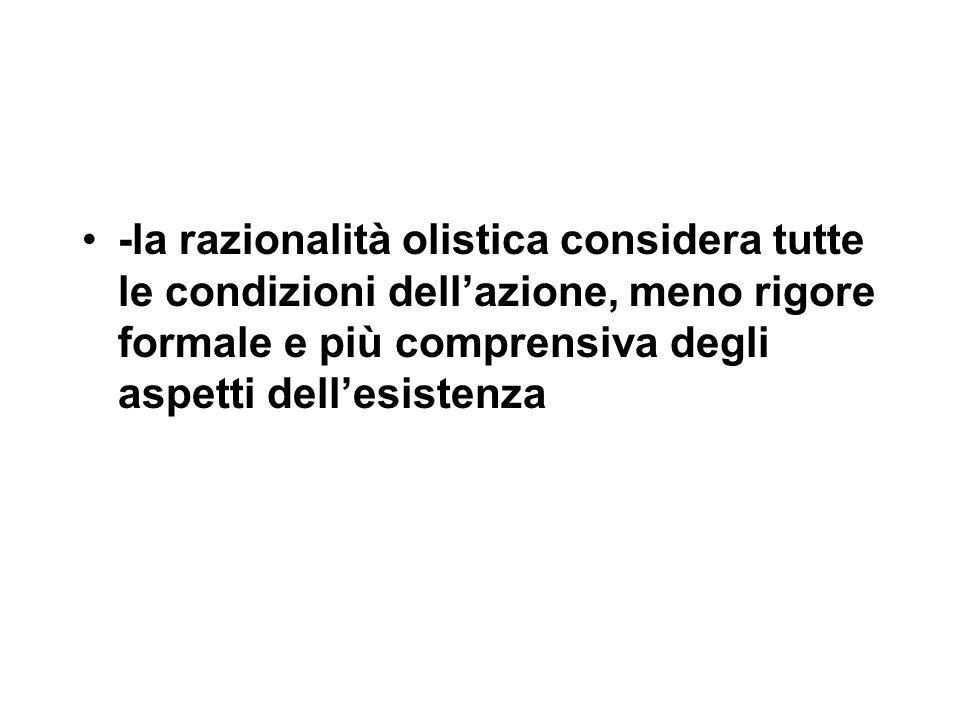 -la razionalità olistica considera tutte le condizioni dell'azione, meno rigore formale e più comprensiva degli aspetti dell'esistenza