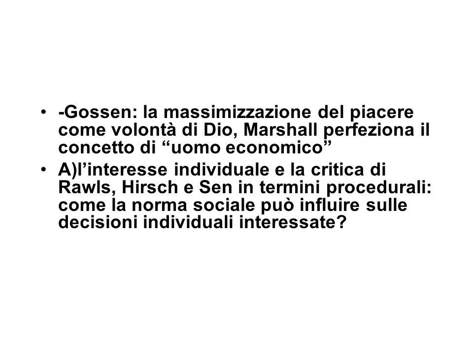 -Gossen: la massimizzazione del piacere come volontà di Dio, Marshall perfeziona il concetto di uomo economico A)l'interesse individuale e la critica di Rawls, Hirsch e Sen in termini procedurali: come la norma sociale può influire sulle decisioni individuali interessate?