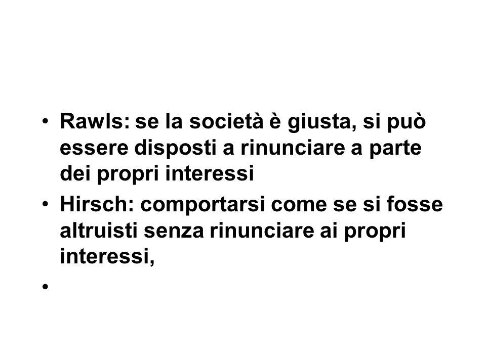 Rawls: se la società è giusta, si può essere disposti a rinunciare a parte dei propri interessi Hirsch: comportarsi come se si fosse altruisti senza rinunciare ai propri interessi,