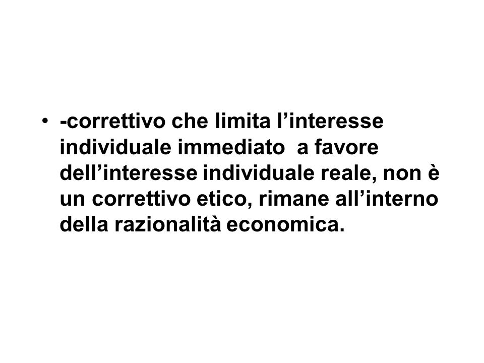 -correttivo che limita l'interesse individuale immediato a favore dell'interesse individuale reale, non è un correttivo etico, rimane all'interno dell
