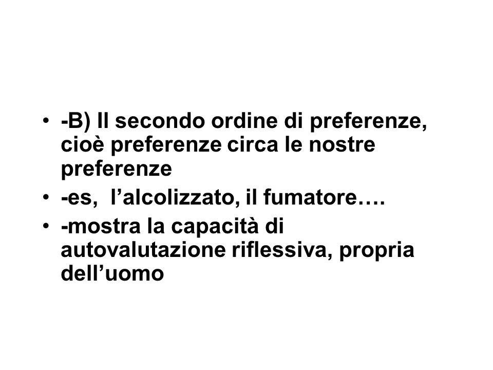 -B) Il secondo ordine di preferenze, cioè preferenze circa le nostre preferenze -es, l'alcolizzato, il fumatore….