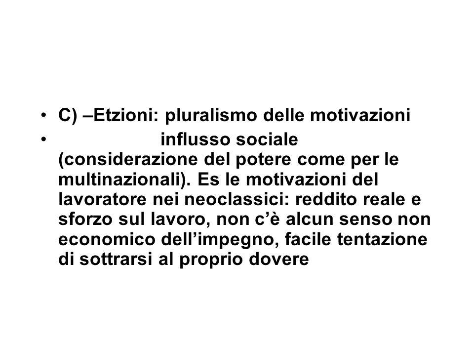 C) –Etzioni: pluralismo delle motivazioni influsso sociale (considerazione del potere come per le multinazionali).