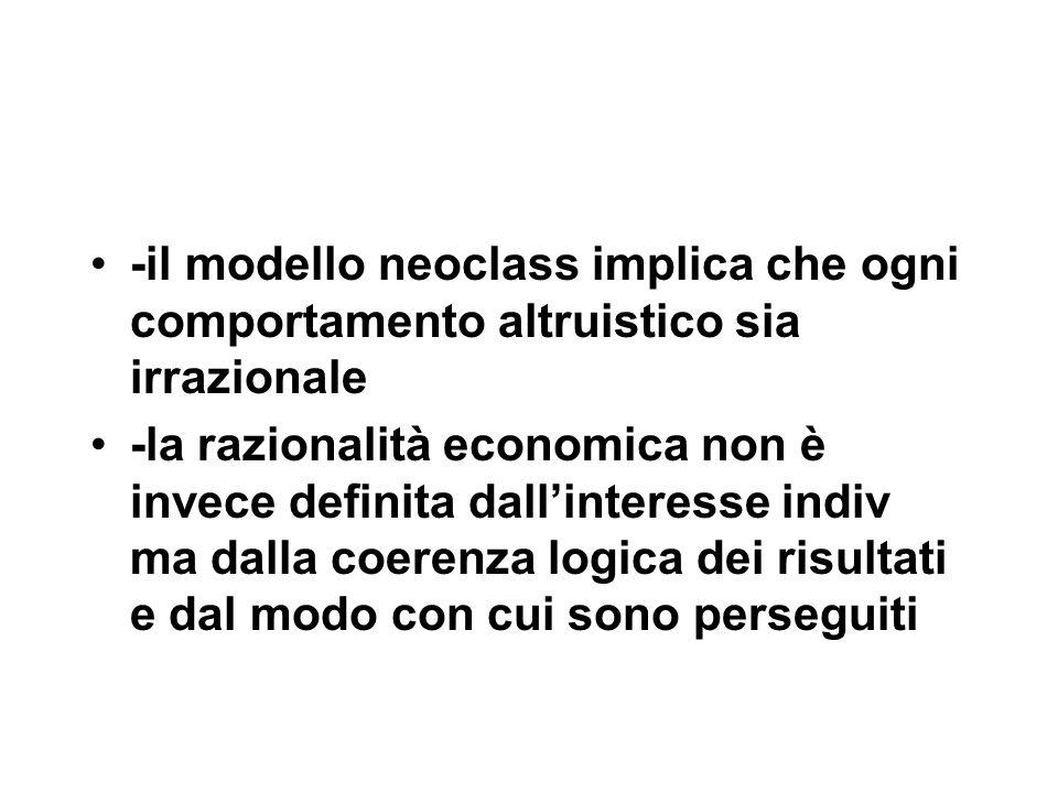 -il modello neoclass implica che ogni comportamento altruistico sia irrazionale -la razionalità economica non è invece definita dall'interesse indiv ma dalla coerenza logica dei risultati e dal modo con cui sono perseguiti
