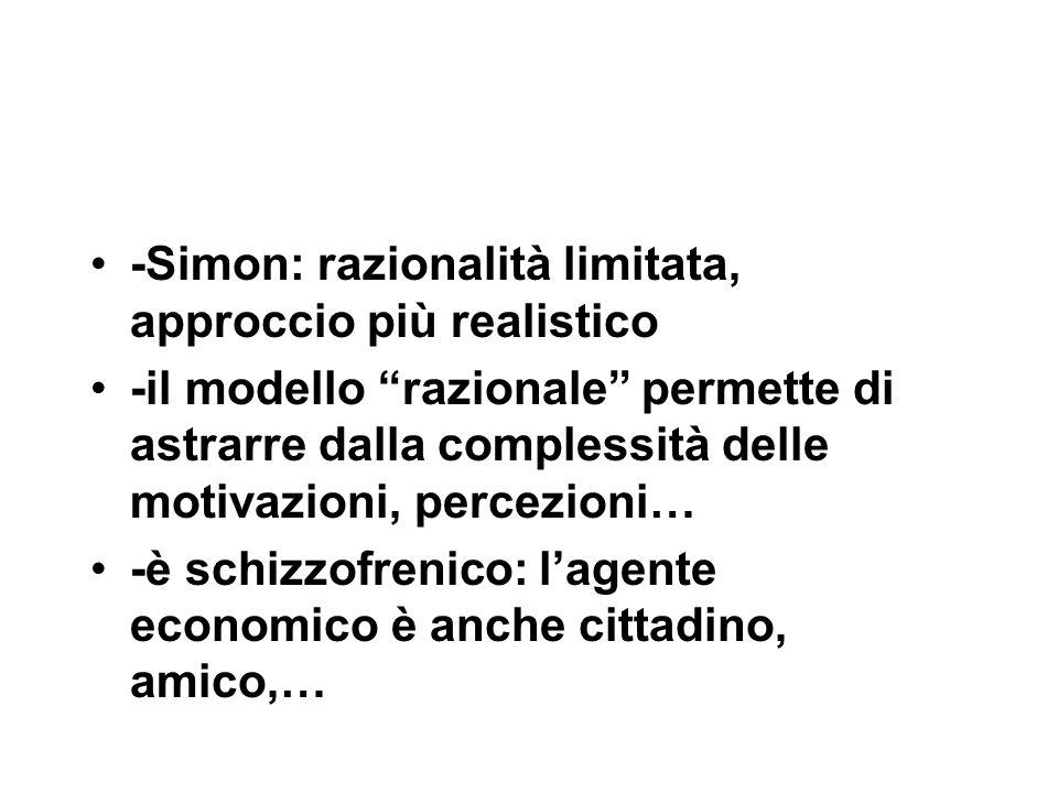 -Simon: razionalità limitata, approccio più realistico -il modello razionale permette di astrarre dalla complessità delle motivazioni, percezioni… -è schizzofrenico: l'agente economico è anche cittadino, amico,…