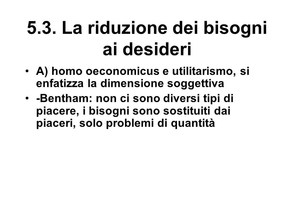 5.3. La riduzione dei bisogni ai desideri A) homo oeconomicus e utilitarismo, si enfatizza la dimensione soggettiva -Bentham: non ci sono diversi tipi