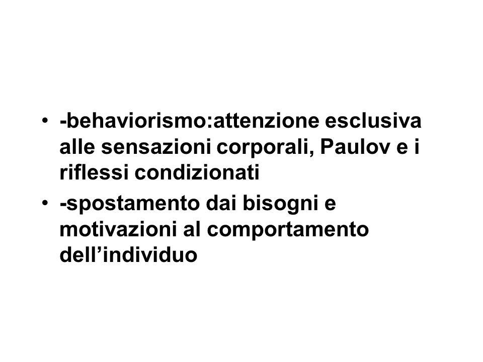 -behaviorismo:attenzione esclusiva alle sensazioni corporali, Paulov e i riflessi condizionati -spostamento dai bisogni e motivazioni al comportamento dell'individuo