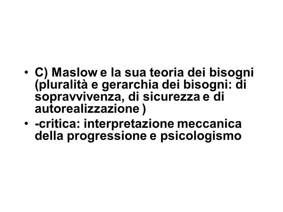 C) Maslow e la sua teoria dei bisogni (pluralità e gerarchia dei bisogni: di sopravvivenza, di sicurezza e di autorealizzazione ) -critica: interpretazione meccanica della progressione e psicologismo