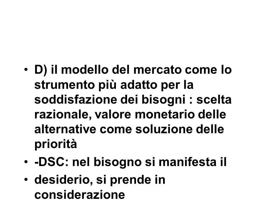 D) il modello del mercato come lo strumento più adatto per la soddisfazione dei bisogni : scelta razionale, valore monetario delle alternative come soluzione delle priorità -DSC: nel bisogno si manifesta il desiderio, si prende in considerazione
