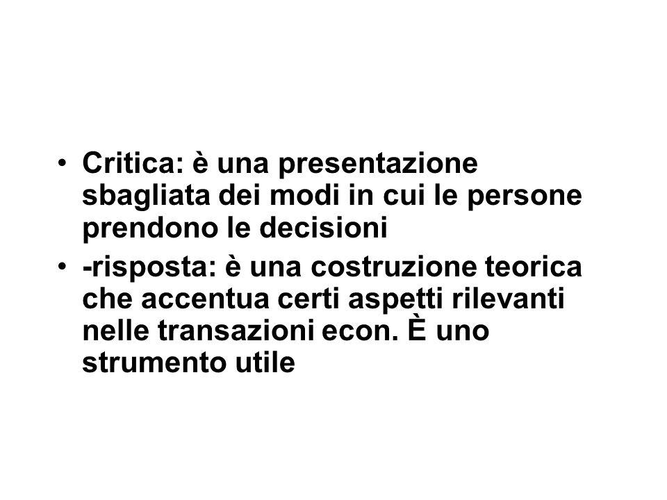 Critica: è una presentazione sbagliata dei modi in cui le persone prendono le decisioni -risposta: è una costruzione teorica che accentua certi aspetti rilevanti nelle transazioni econ.
