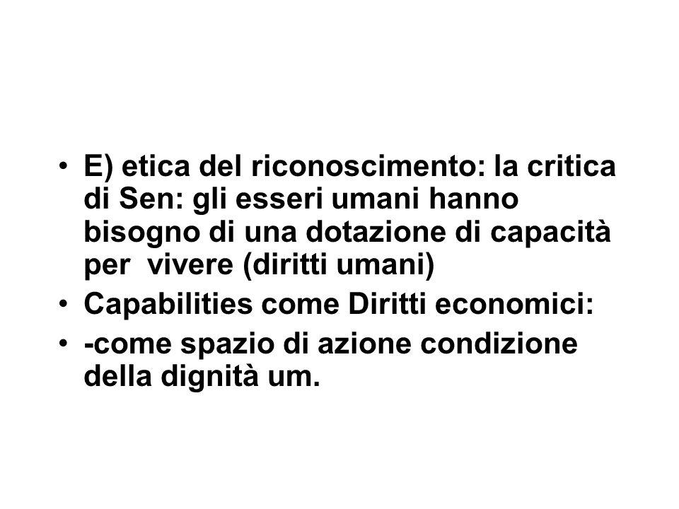 E) etica del riconoscimento: la critica di Sen: gli esseri umani hanno bisogno di una dotazione di capacità per vivere (diritti umani) Capabilities come Diritti economici: -come spazio di azione condizione della dignità um.