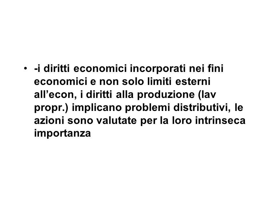 -i diritti economici incorporati nei fini economici e non solo limiti esterni all'econ, i diritti alla produzione (lav propr.) implicano problemi distributivi, le azioni sono valutate per la loro intrinseca importanza