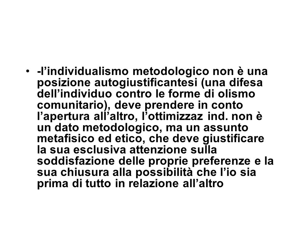 -l'individualismo metodologico non è una posizione autogiustificantesi (una difesa dell'individuo contro le forme di olismo comunitario), deve prendere in conto l'apertura all'altro, l'ottimizzaz ind.