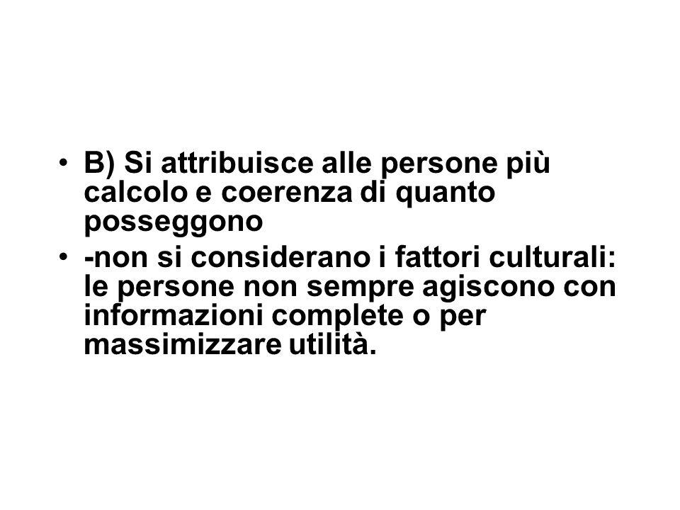 B) Si attribuisce alle persone più calcolo e coerenza di quanto posseggono -non si considerano i fattori culturali: le persone non sempre agiscono con informazioni complete o per massimizzare utilità.