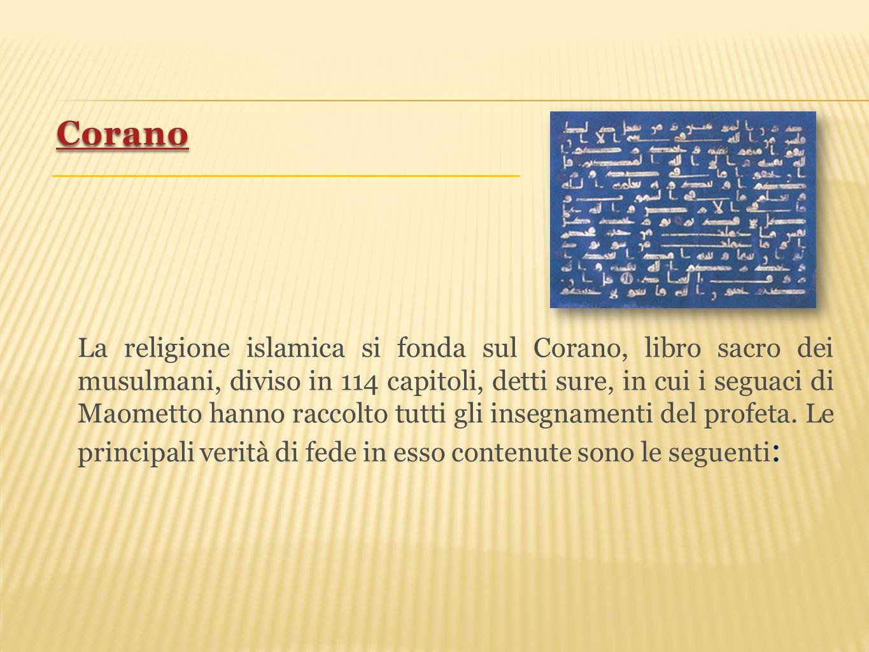 La religione islamica si fonda sul Corano, libro sacro dei musulmani, diviso in 114 capitoli, detti sure, in cui i seguaci di Maometto hanno raccolto