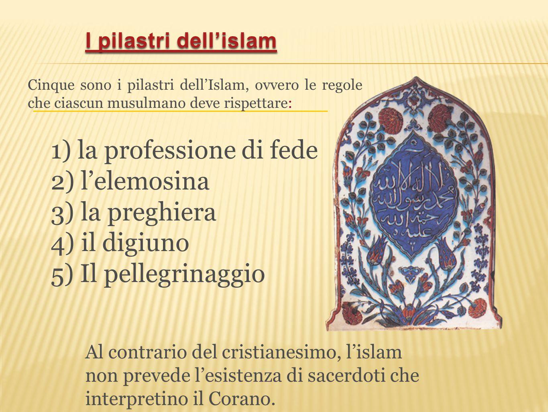 1) la professione di fede 2) l'elemosina 3) la preghiera 4) il digiuno 5) Il pellegrinaggio Cinque sono i pilastri dell'Islam, ovvero le regole che ci